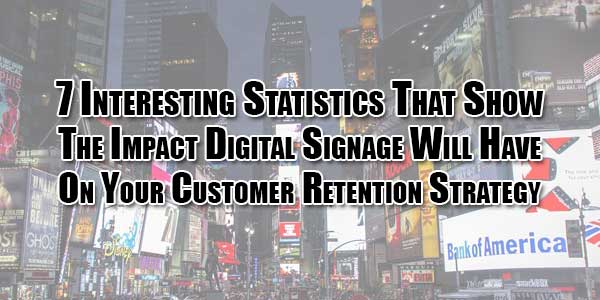7-interesting-statistics-that-show-the-impact-digital-signage-will-have-on-your-customer-retention-strategy