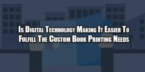 is-digital-technology-making-it-easier-to-fulfill-the-custom-book-printing-needs
