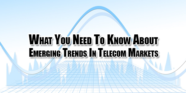 what-you-need-to-know-about-emerging-trends-in-telecom-markets