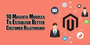 10-Magento-Modules-To-Establish-Better-Customer-Relationship