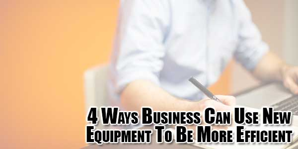 4-Ways-Business-Can-Use-New-Equipment-To-Be-More-Efficient
