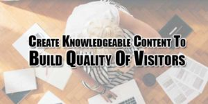 Create-Knowledgeable-Content-To-Build-Quality-Of-Visitors