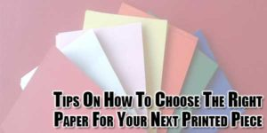 Tips-On-How-To-Choose-The-Right-Paper-For-Your-Next-Printed-Piece