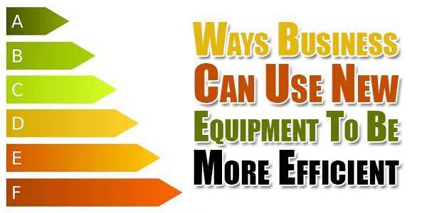 Ways-Business-Can-Use-New-Equipment-To-Be-More-Efficient