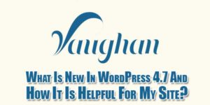 What-Is-New-In-WordPress-4.7-And-How-It-Is-Helpful-For-My-Site