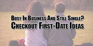 Busy-In-Business-And-Still-Single-Checkout-First-Date-Ideas