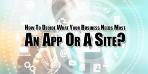 How-To-Decide-What-Your-Business-Needs-Most---An-App-Or-A-Site