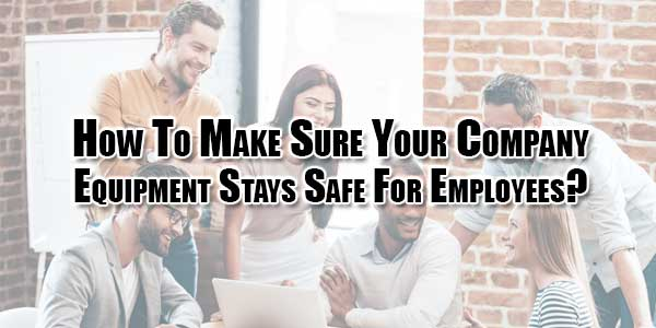 How-To-Make-Sure-Your-Company-Equipment-Stays-Safe-For-Employees