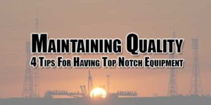 Maintaining-Quality-4-Tips-For-Having-Top-Notch-Equipment
