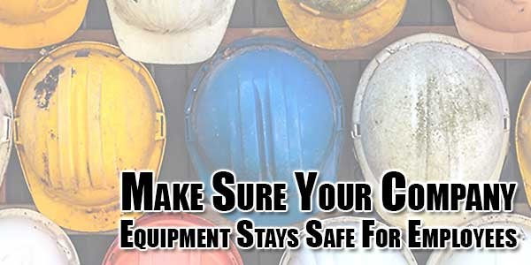 Make-Sure-Your-Company-Equipment-Stays-Safe-For-Employees
