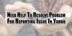 Need-Help-To-Resolve-Problem-For-Reporting-Issue-In-Yahoo