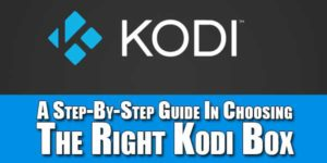 A-Step-By-Step-Guide-In-Choosing-The-Right-Kodi-Box