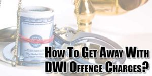 How-To-Get-Away-With-DWI-Offence-Charges