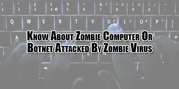 know about zombie computer or botnet attacked by zombie virus
