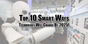 Top-10-Smart-Ways-Technology-Will-Change-By-2025!