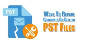 Ways-To-Repair-Corrupted-Or-Deleted-PST-Files