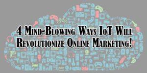 4-Mind-Blowing-Ways-IoT-Will-Revolutionize-Online-Marketing!