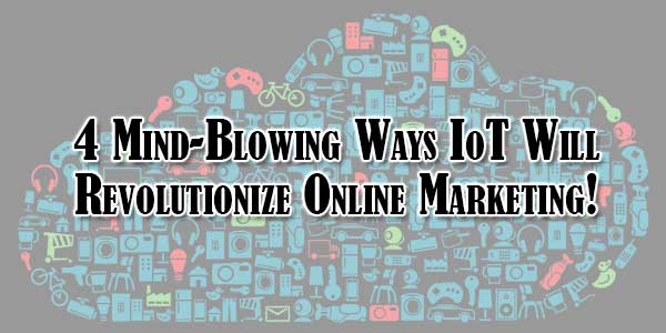 4-Mind-Blowing-Ways-IoT-Will-Revolutionize-Online-Marketing!