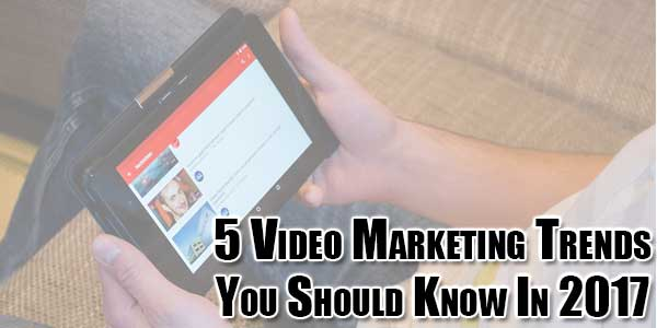 5-Video-Marketing-Trends-You-Should-Know-In-2017