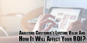 Analyzing-Customers-Lifetime-Value-And-How-It-Will-Affect-Your-ROI