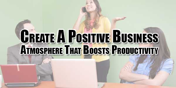 Create-A-Positive-Business-Atmosphere-That-Boosts-Productivity
