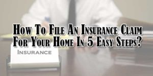 How-To-File-An-Insurance-Claim-For-Your-Home-In-5-Easy-Steps