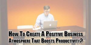 How-to-Create-a-Positive-Business-Atmosphere-That-Boosts-Productivity