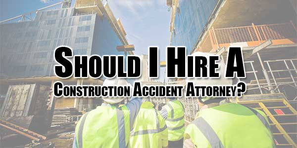 Should-I-Hire-A-Construction-Accident-Attorney