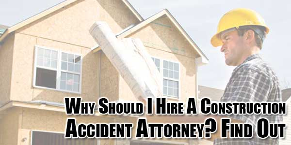 Why-Should-I-Hire-A-Construction-Accident-Attorney-Find-Out
