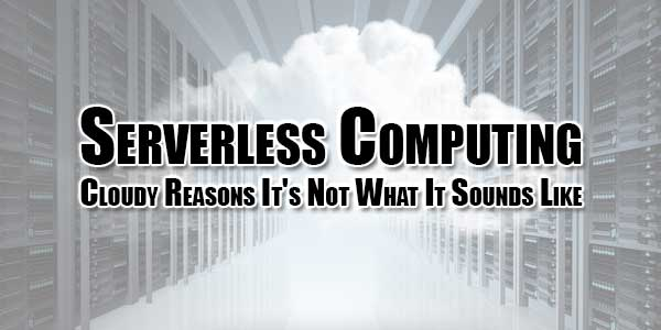 Serverless-Computing---Cloudy-Reasons-Its-Not-What-It-Sounds-Like