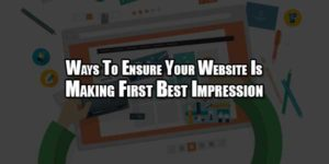 Ways-To-Ensure-Your-Website-Is-Making-First-Best-Impression