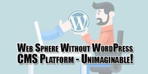 Web-Sphere-Without-WordPress-CMS-Platform---Unimaginable!