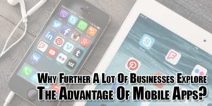 Why-Further-A-Lot-Of-Businesses-Explore-The-Advantage-Of-Mobile-Apps