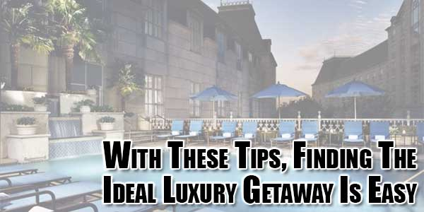 With-These-Tips,-Finding-The-Ideal-Luxury-Getaway-Is-Easy