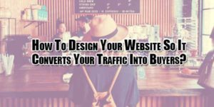 How-To-Design-Your-Website-So-It-Converts-Your-Traffic-Into-Buyers