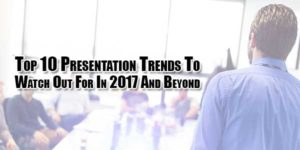 Top-10-Presentation-Trends-To-Watch-Out-For-In-2017-And-Beyond