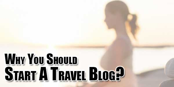 Why-You-Should-Start-A-Travel-Blog