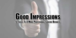 Good-Impressions-5-Tricks-To-A-More-Professional-Looking-Business