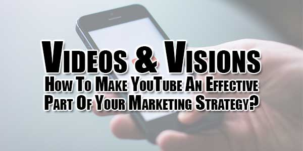 Videos-&-Visions--How-To-Make-YouTube-An-Effective-Part-Of-Your-Marketing-Strategy