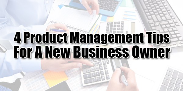 4-Product-Management-Tips-For-A-New-Business-Owner