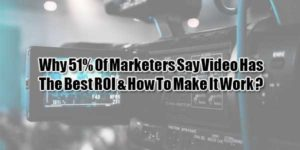 Why-51%-Of-Marketers-Say-Video-Has-The-Best-ROI-&-How-To-Make-It-Work