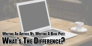 Writing-An-Article-Vs-Writing-A-Blog-Post-Whats-The-Difference