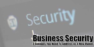 Business-Security--3-Avenues-You-Need-To-Address-As-A-New-Owner
