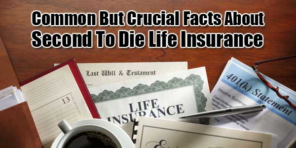 Common-But-Crucial-Facts-About-Second-To-Die-Life-Insurance