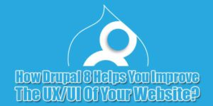 How-Drupal-8-Helps-You-Improve-The-UX-UI-Of-Your-Website