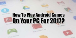 How-To-Play-Android-Games-On-Your-PC-For-2017