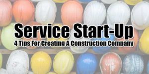 Service-Start-Up-4-Tips-For-Creating-A-Construction-Company