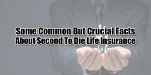 Some-Common-But-Crucial-Facts-About-Second-To-Die-Life-Insurance