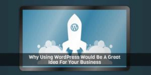 Why-Using-WordPress-Would-Be-A-Great-Idea-For-Your-Business