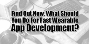 Find-Out-Now,-What-Should-You-Do-For-Fast-Wearable-App-Development